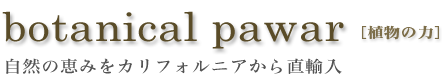 botanical pawar[植物の力]自然の恵みをカリフォルニアから直輸入